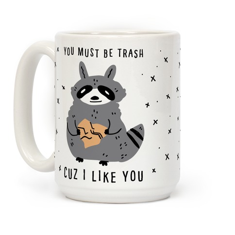 You Must Be Trash Cuz I Like You Coffee Mug