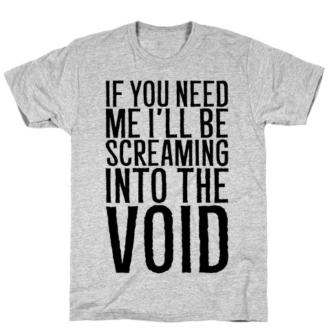 If You Need Me I'll Be Screaming Into The Void T-Shirt
