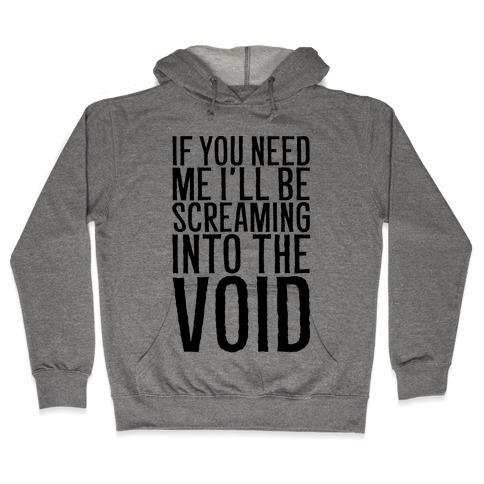If You Need Me I'll Be Screaming Into The Void Hooded Sweatshirt