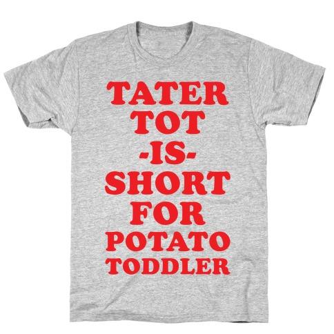 Tater Tot is Short for Potato Toddler T-Shirt