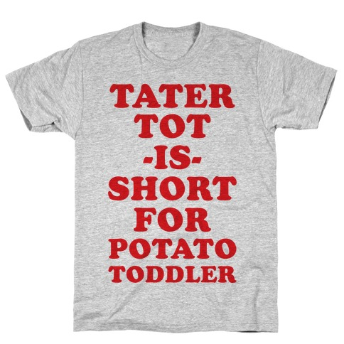 Tater Tot is Short for Potato Toddler T-Shirt