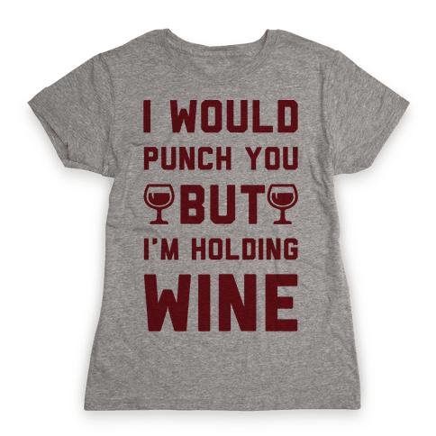 I Would Punch You But I'm Holding Wine Womens T-Shirt