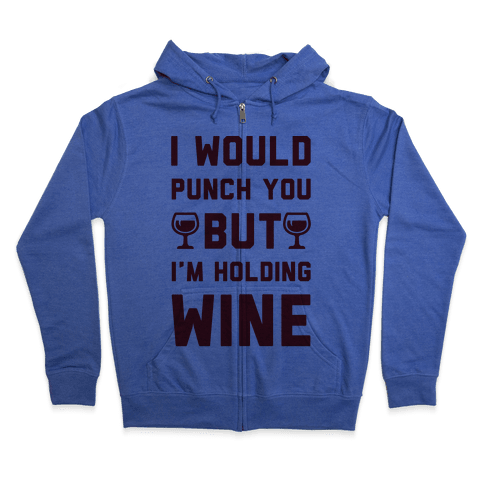 I Would Punch You But I'm Holding Wine Zip Hoodie