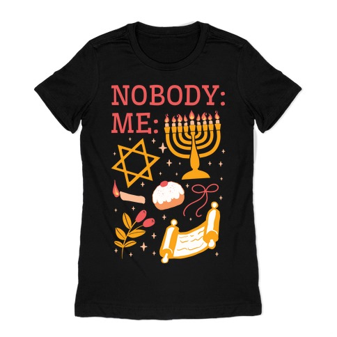 Nobody: Me: HANUKKAH Womens T-Shirt