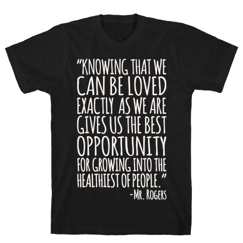 Knowing That We Can Be Loved Exactly As We Are Gives Us The Best Opportunity For Growing Into The Healthiest of People White Print T-Shirt