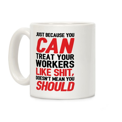 Just Because You CAN Treat Your Workers Like Shit, Doesn't Mean You SHOULD Coffee Mug