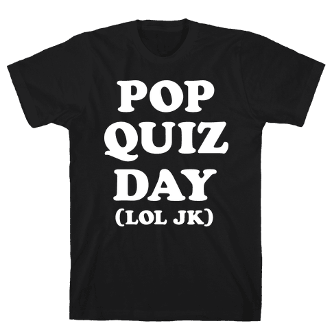Pop Quiz Day (LOL JK) (White) Mens T-Shirt
