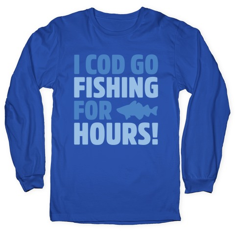 I Cod Go Fishing For Hours White Print Long Sleeve T-Shirt