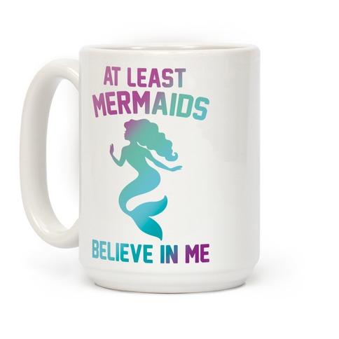 At Least Mermaids Believe In Me  Coffee Mug