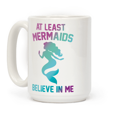 At Least Mermaids Believe In Me  Coffee Mug