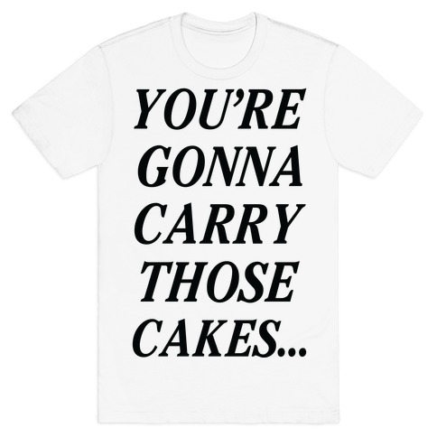You're Gonna Carry Those Cakes T-Shirt