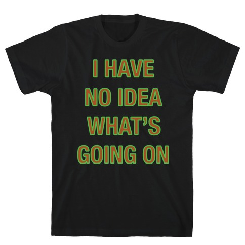 I Have No Idea What's Going On White Print T-Shirt