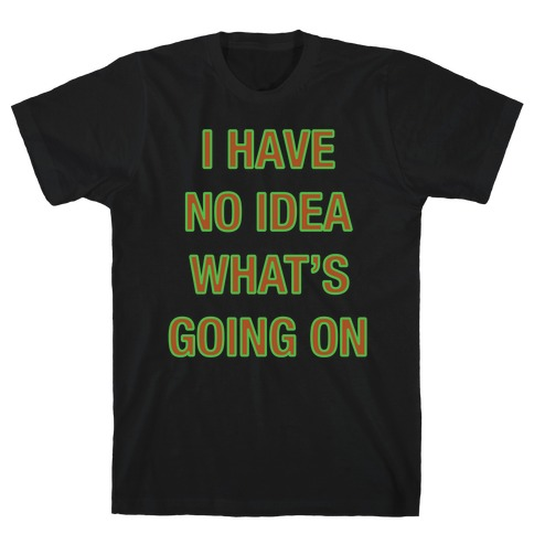 I Have No Idea What's Going On White Print Mens T-Shirt