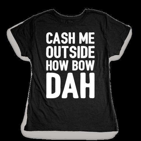 Cash Me Outside How Bow Dah  Womens T-Shirt