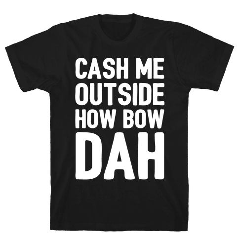 Cash Me Outside How Bow Dah  Mens T-Shirt