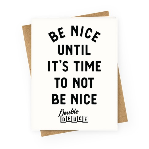 Be Nice Until It's Time To Not Be Nice Greeting Card
