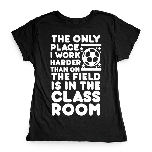 The Only Place I work Harder Than On the Field is in the Class Room Soccer Womens T-Shirt