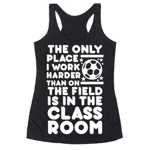 The Only Place I work Harder Than On the Field is in the Class Room Soccer Racerback Tank Top