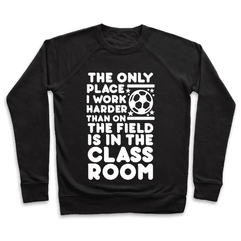 The Only Place I work Harder Than On the Field is in the Class Room Soccer Pullover