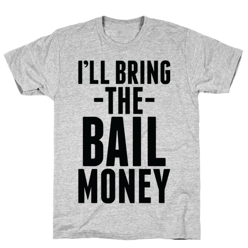 I'll Bring the Bail Money Mens T-Shirt