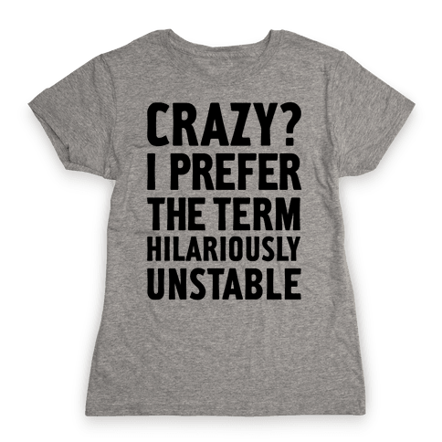 Crazy? I Prefer The Term Hilariously Unstable Womens T-Shirt