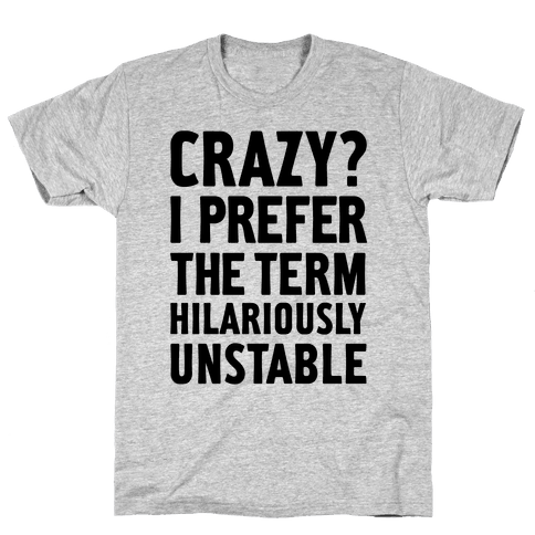 Crazy? I Prefer The Term Hilariously Unstable Mens T-Shirt