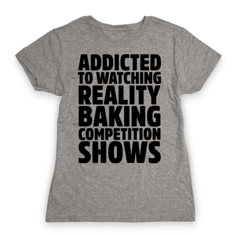 Addicted To Watching Reality Baking Competition Shows  Womens T-Shirt