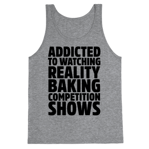 Addicted To Watching Reality Baking Competition Shows  Tank Top