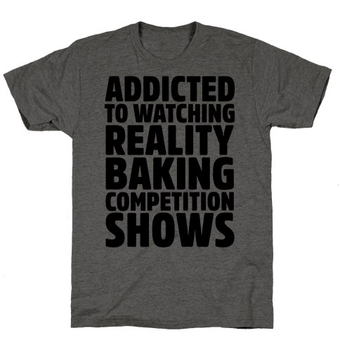 Addicted To Watching Reality Baking Competition Shows  Mens T-Shirt