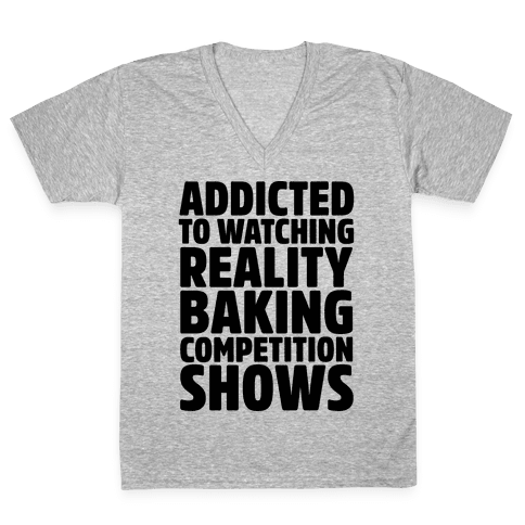 Addicted To Watching Reality Baking Competition Shows  V-Neck Tee Shirt