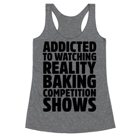 Addicted To Watching Reality Baking Competition Shows  Racerback Tank Top