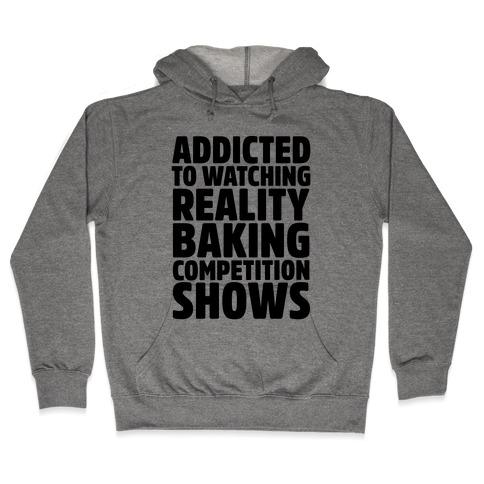 Addicted To Watching Reality Baking Competition Shows  Hooded Sweatshirt