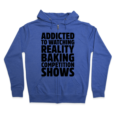 Addicted To Watching Reality Baking Competition Shows  Zip Hoodie