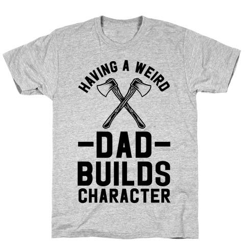 Having a Weird Dad Builds Character T-Shirt