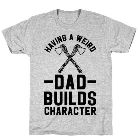 Having a Weird Dad Builds Character T-Shirt