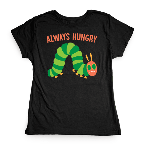 Always Hungry Caterpillar  Womens T-Shirt
