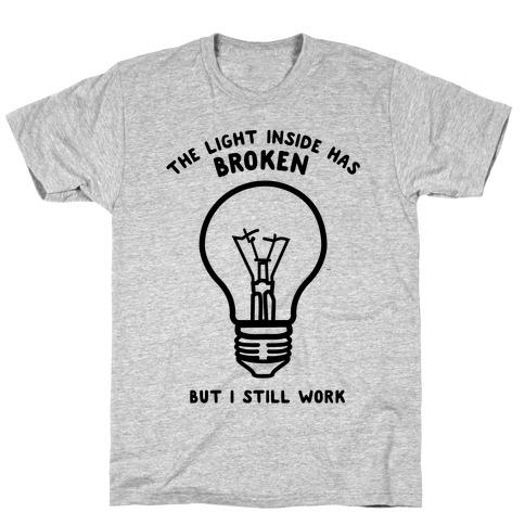 The Light Inside Has Broken But I Still Work T-Shirt