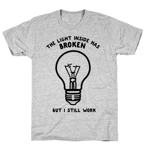 The Light Inside Has Broken But I Still Work Mens T-Shirt