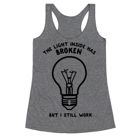 The Light Inside Has Broken But I Still Work Racerback Tank Top