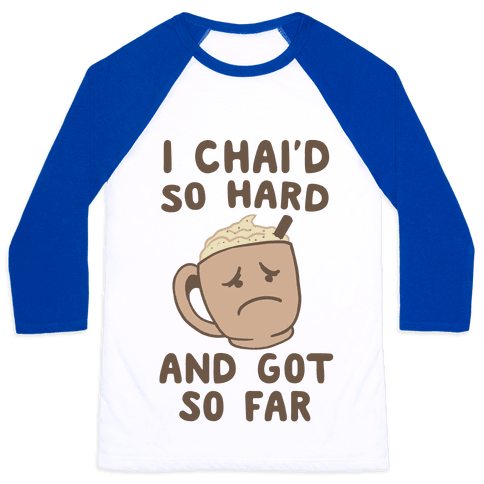 I Chai'd So Hard and Got So Far Baseball Tee