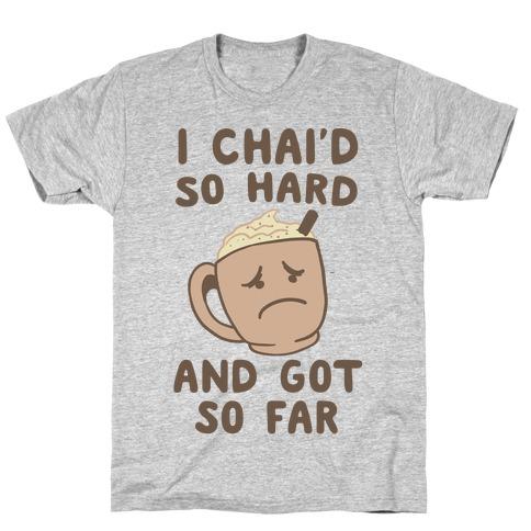 I Chai'd So Hard and Got So Far T-Shirt
