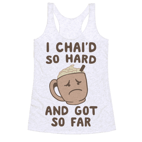 I Chai'd So Hard and Got So Far Racerback Tank Top