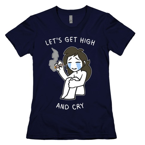 Let's Get High And Cry Womens T-Shirt