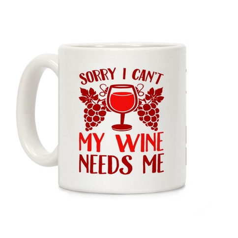 Sorry I Can't My Wine Needs Me Coffee Mug