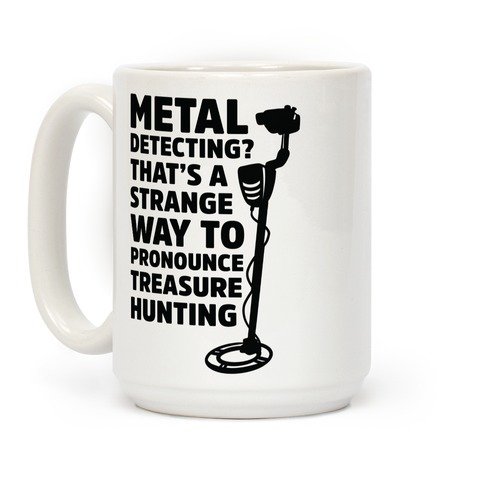 Metal Detecting? That's a Strange Way to Pronounce Treasure Hunting Coffee Mug