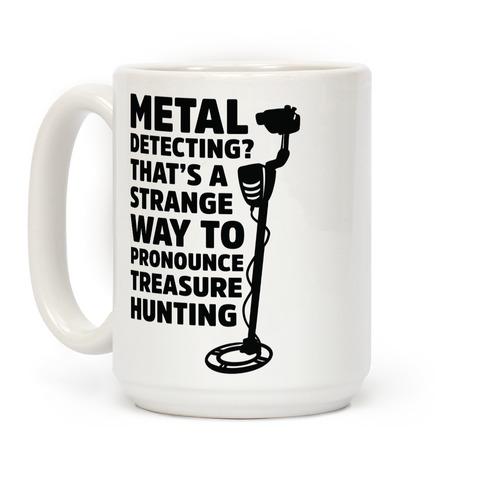 Metal Detecting? That's a Strange Way to Pronounce Treasure Hunting Coffee Mug