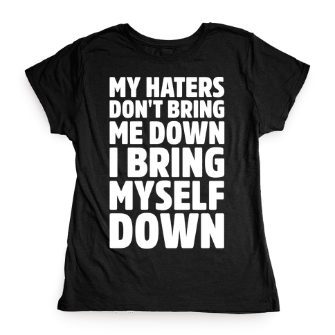 I Bring Myself Down White Print Womens T-Shirt