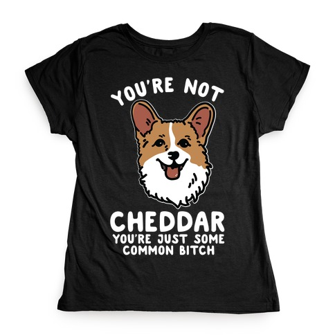 You're Not Cheddar You're Just Some Common Bitch Womens T-Shirt