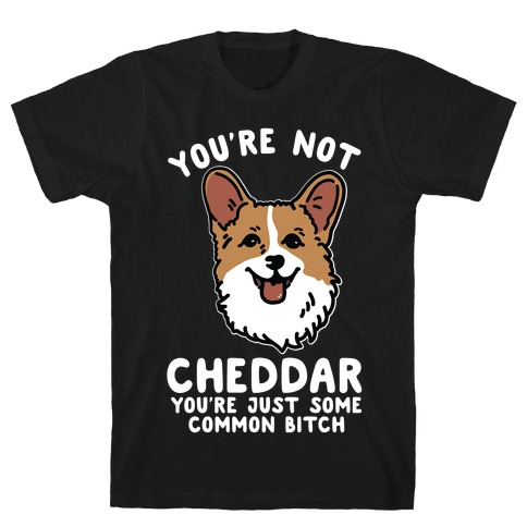 You're Not Cheddar You're Just Some Common Bitch Mens T-Shirt