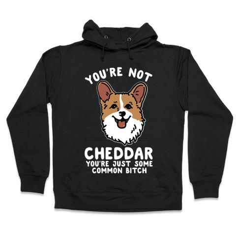 You're Not Cheddar You're Just Some Common Bitch Hooded Sweatshirt
